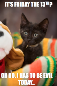 Black kitten with caption, It's Friday the 13th? Oh no. I has to be evil today.