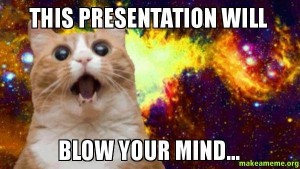 Cat says, This presentation will blow your mind